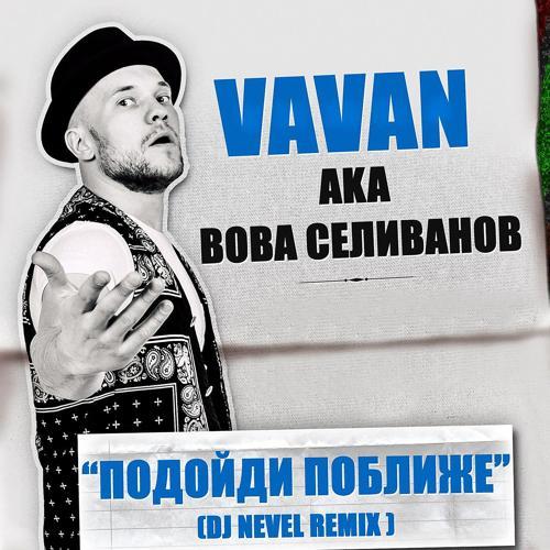 VAVAN - Подойди поближе (Dj Nevel Remix)  (2016)