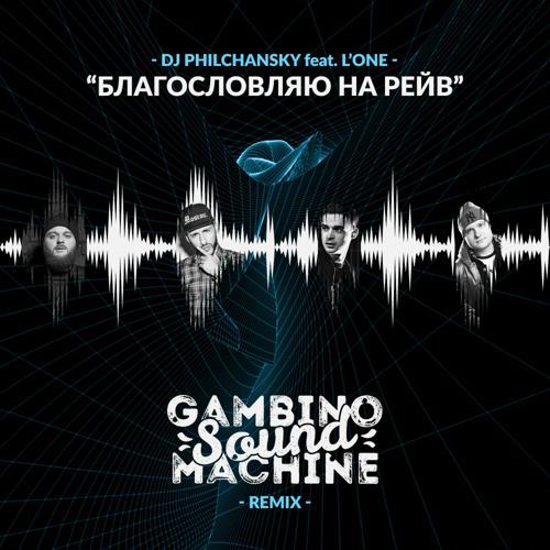 DJ Philchansky, L'One - Благословляю на рейв (Gambino Sound Machine Remix)  (2016)