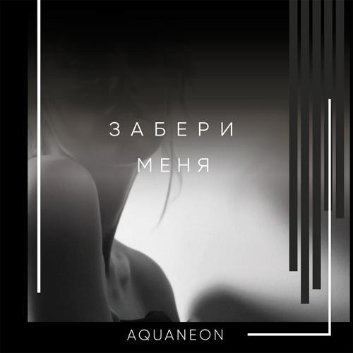 AQUANEON - Забери меня  (2019)